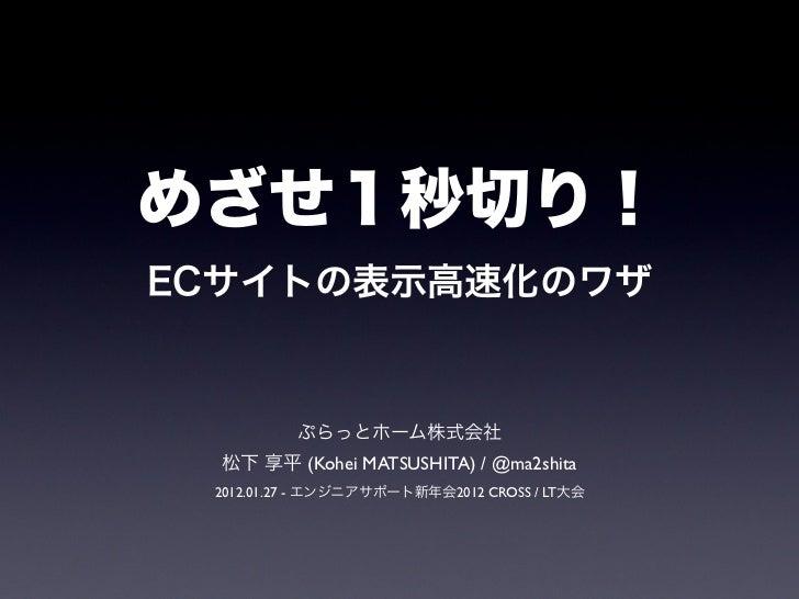 めざせ1秒切り!ECサイトの表示高速化のワザ          ぷらっとホーム株式会社  松下 享平 (Kohei MATSUSHITA) / @ma2shita 2012.01.27 - エンジニアサポート新年会2012 CROSS / LT大会