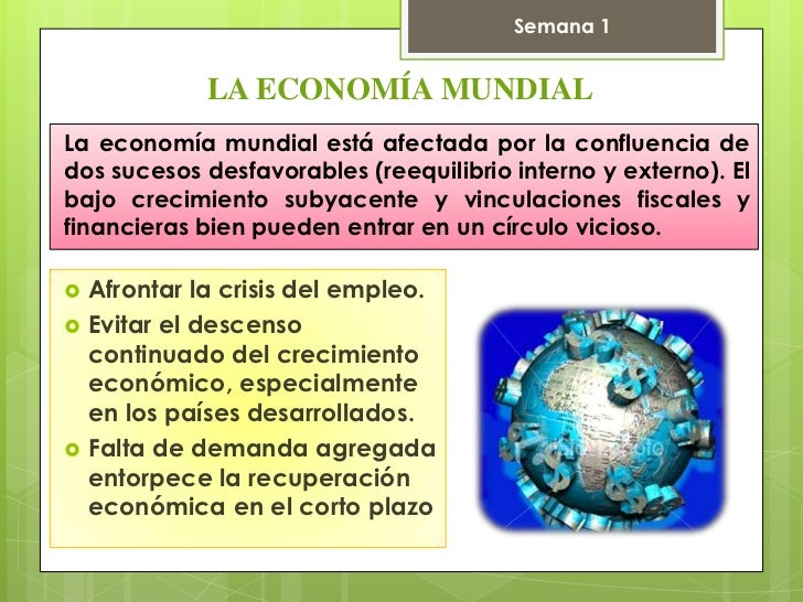 Semana 1              LA ECONOMÍA MUNDIALLa economía mundial está afectada por la confluencia dedos sucesos desfavorables ...
