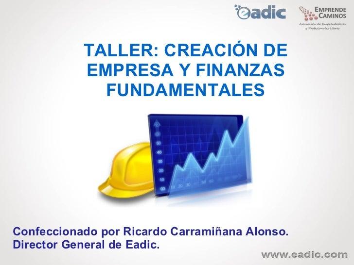 TALLER: CREACIÓN DE           EMPRESA Y FINANZAS             FUNDAMENTALESConfeccionado por Ricardo Carramiñana Alonso.Dir...