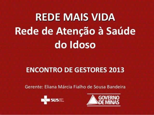 REDE MAIS VIDARede de Atenção à Saúde       do Idoso  ENCONTRO DE GESTORES 2013 Gerente: Eliana Márcia Fialho de Sousa Ban...