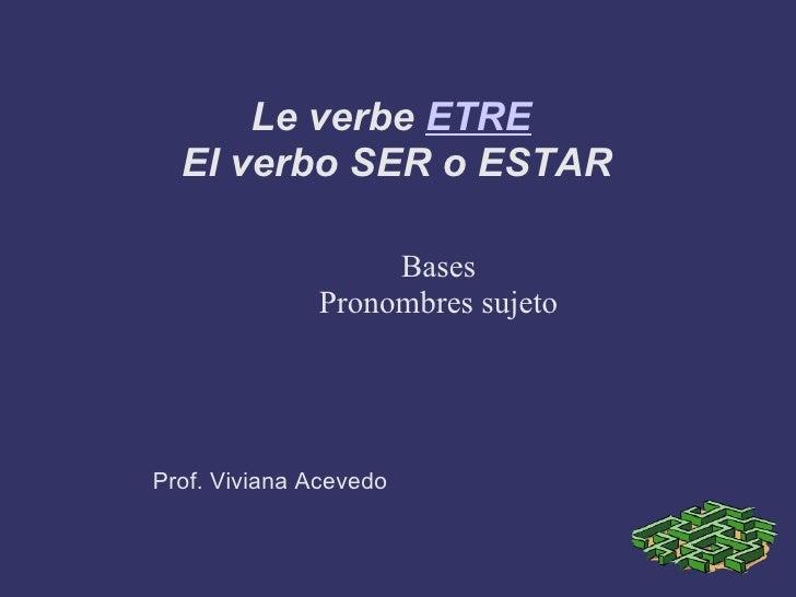 Le verbe  ETRE   El verbo SER o ESTAR <ul><ul><li>Bases </li></ul></ul><ul><ul><li>Pronombres sujeto </li></ul></ul><ul><u...
