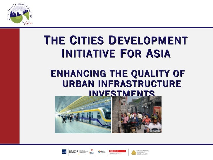 T HE C ITIES D EVELOPMENT   I NITIATIVE F OR A SIA ENHANCING THE QUALITY OF   URBAN INFRASTRUCTURE       INVESTMENTS
