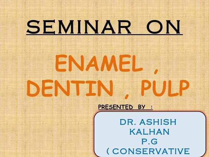 SEMINAR ON  ENAMEL ,DENTIN , PULP     PRESENTED BY :          DR. ASHISH           KALHAN              P.G       ( CONSERV...