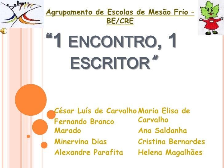"""Agrupamento de Escolas de Mesão Frio – BE/CRE<br />""""1 encontro, 1 escritor"""" <br />César Luís de Carvalho<br />Fernando Bra..."""