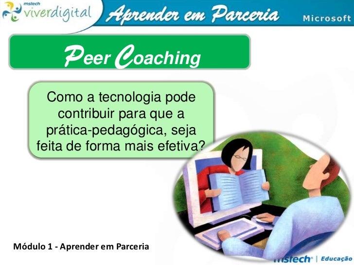 Peer Coaching<br />Como a tecnologia pode contribuir para que a prática-pedagógica, seja feita de forma mais efetiva?<br /...