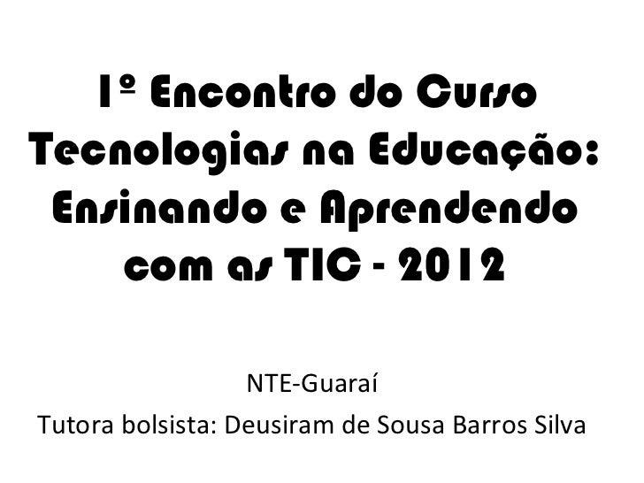 1º Encontro do CursoTecnologias na Educação: Ensinando e Aprendendo    com as TIC - 2012                  NTE-GuaraíTutora...