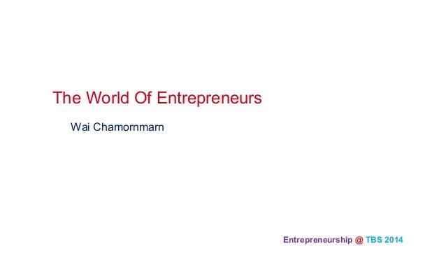 Entrepreneurship @ TBS 2014  Wai Chamornmarn The World Of Entrepreneurs