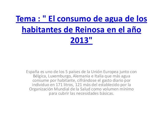 """Tema : """" El consumo de agua de los habitantes de Reinosa en el año 2013"""" España es uno de los 5 países de la Unión Europea..."""
