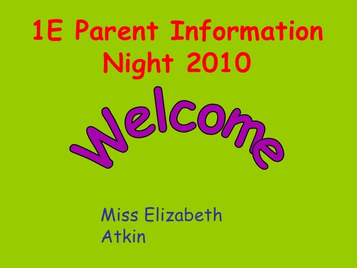 1E Parent Information Night 2010 Welcome Miss Elizabeth Atkin