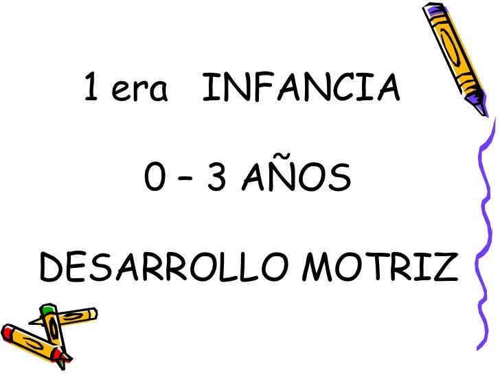1 era  INFANCIA  0 – 3 AÑOS DESARROLLO MOTRIZ