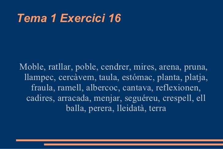Tema 1 Exercici 16 Moble, ratllar, poble, cendrer, mires, arena, pruna, llampec, cercàvem, taula, estómac, planta, platja,...