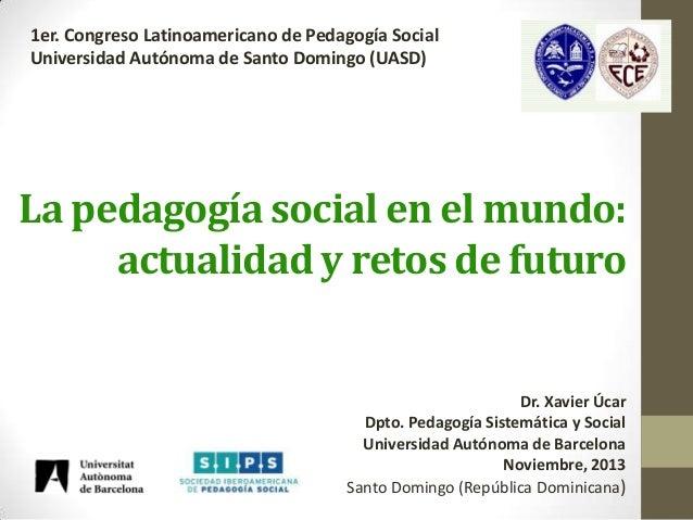 1er. Congreso Latinoamericano de Pedagogía Social Universidad Autónoma de Santo Domingo (UASD)  La pedagogía social en el ...
