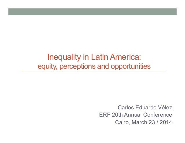 Inequality in Latin America: equity, perceptions and opportunities Carlos Eduardo Vélez ERF 20th Annual Conference Cairo, ...