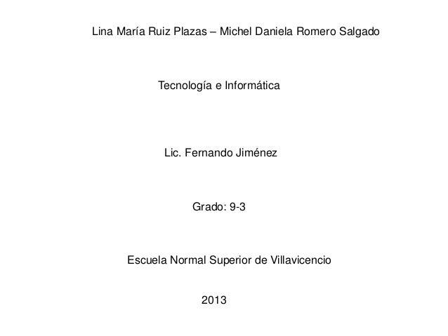 Lina María Ruiz Plazas – Michel Daniela Romero Salgado Tecnología e Informática Lic. Fernando Jiménez Grado: 9-3 Escuela N...