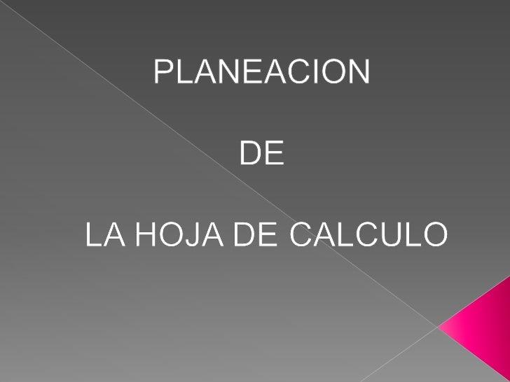 PLANEACION<br />DE<br /> LA HOJA DE CALCULO<br />
