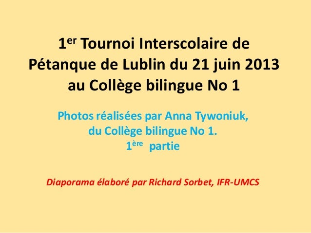 1er Tournoi Interscolaire de Pétanque de Lublin du 21 juin 2013 au Collège bilingue No 1. Photos réalisées par Anna Tywoniuk, du Collège bilingue No 1. 1ère partie. Diaporama élaboré par Richard Sorbet, IFR-UMCS.