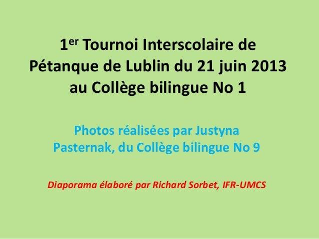1er Tournoi Interscolaire de Pétanque de Lublin du 21 juin 2013 au Collège bilingue No 1. Photos réalisées par Justyna Pasternak, du Collège bilingue No 9. Diaporama élaboré par Richard Sorbet, IFR-UMCS.
