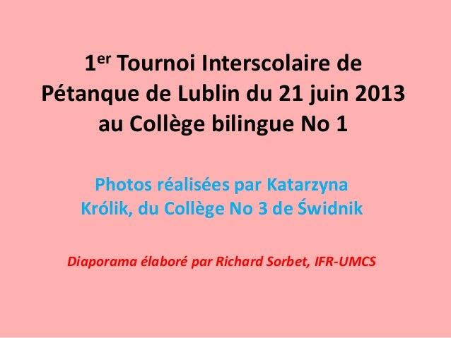 1er Tournoi Interscolaire dePétanque de Lublin du 21 juin 2013au Collège bilingue No 1Photos réalisées par KatarzynaKrólik...