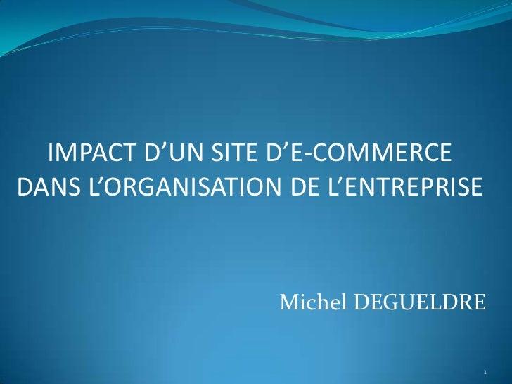IMPACT D'UN SITE D'E-COMMERCEDANS L'ORGANISATION DE L'ENTREPRISE                   Michel DEGUELDRE                       ...