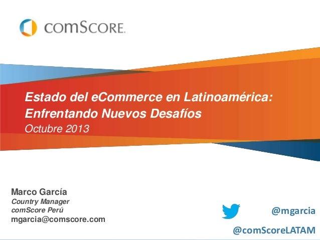 Estado del eCommerce en Latinoamérica: Enfrentando Nuevos Desafíos Octubre 2013  Marco García Country Manager comScore Per...