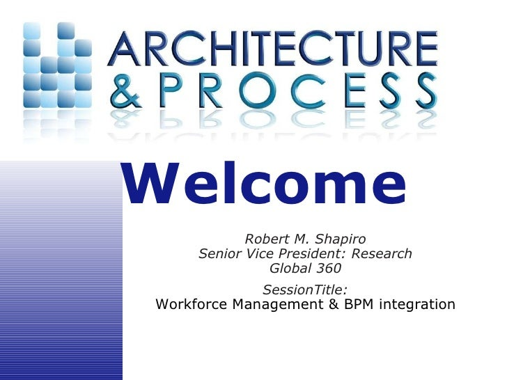 Robert M. Shapiro Senior Vice President: Research Global 360 SessionTitle: Workforce Management & BPM integration