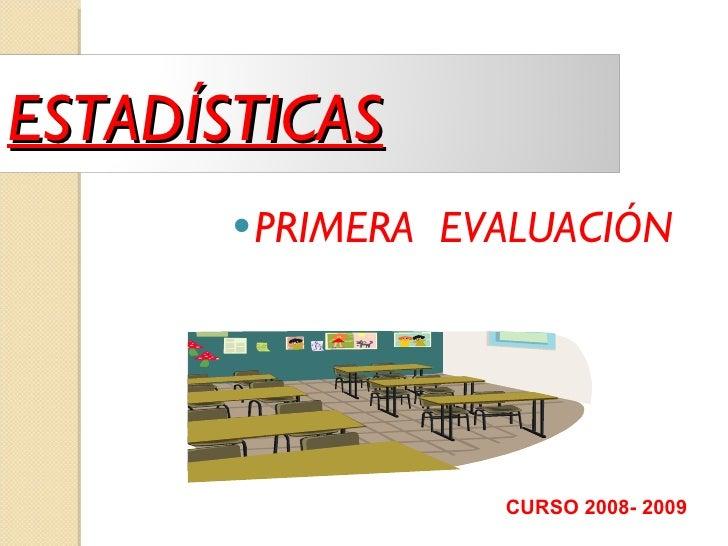 <ul><li>PRIMERA  EVALUACIÓN </li></ul>CURSO 2008- 2009 ESTADÍSTICAS