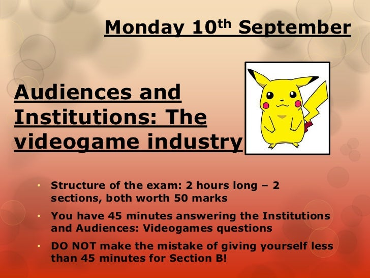 Monday 10th SeptemberAudiences andInstitutions: Thevideogame industry • Structure of the exam: 2 hours long – 2   sections...