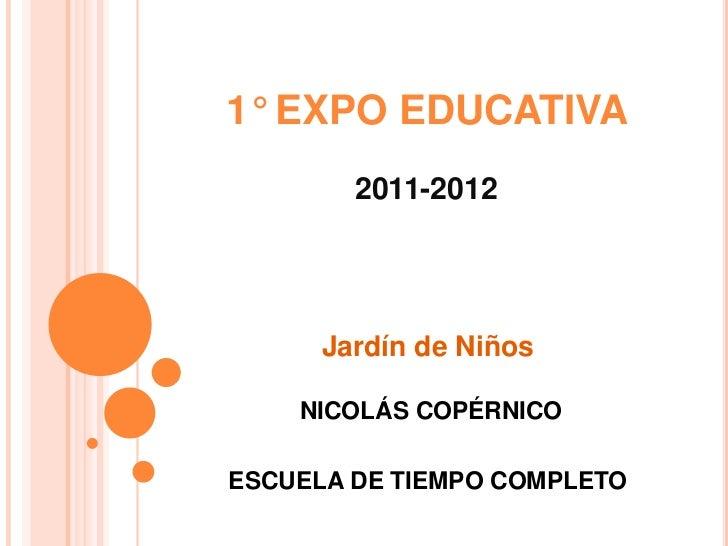 1° EXPO EDUCATIVA        2011-2012      Jardín de Niños    NICOLÁS COPÉRNICOESCUELA DE TIEMPO COMPLETO