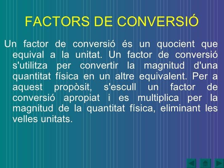 FACTORS DE CONVERSIÓ <ul><li>Un factor de conversió és un quocient que   equival a la unitat. Un factor de conversió s'uti...