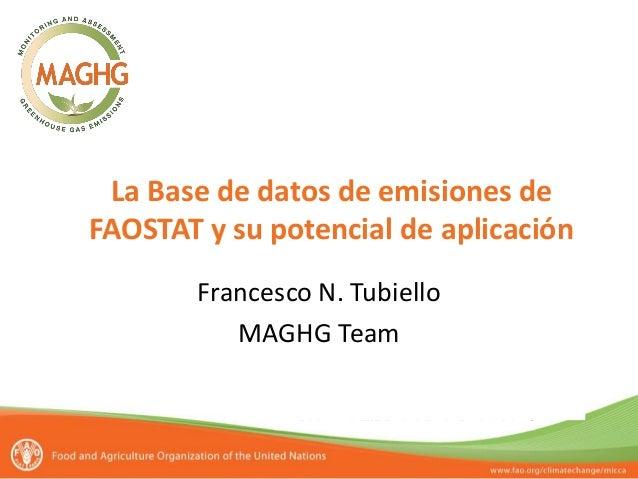 La Base de datos de emisiones de FAOSTAT y su potencial de aplicación Francesco N. Tubiello MAGHG Team Segundo taller sobr...