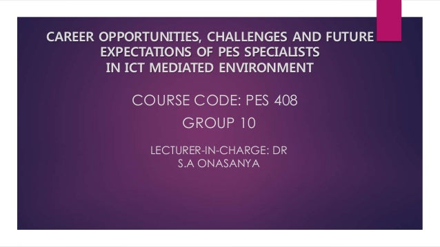 COURSE CODE: PES 408 GROUP 10 LECTURER-IN-CHARGE: DR S.A ONASANYA CAREER OPPORTUNITIES, CHALLENGES AND FUTURE EXPECTATIONS...