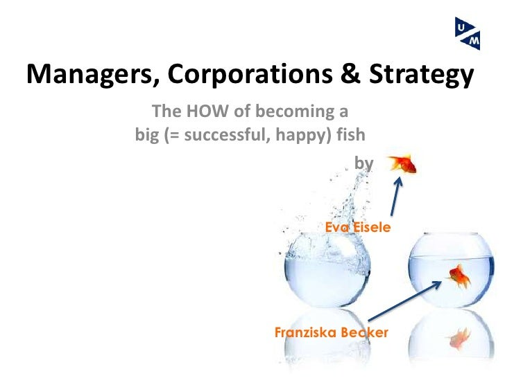 Managers, Corporations & Strategy          The HOW of becoming a        big (= successful, happy) fish                    ...