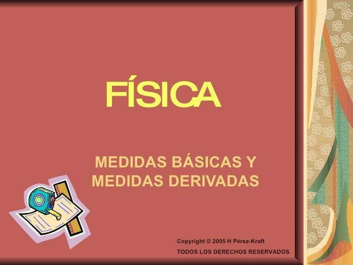 FÍSICA MEDIDAS BÁSICAS Y MEDIDAS DERIVADAS Copyright © 2005 H Pérez-Kraft TODOS LOS DERECHOS RESERVADOS