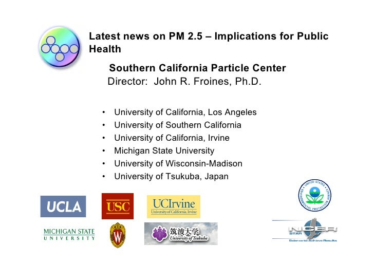 Latest news on PM 2.5 – Implications for Public Health       Southern California Particle Center       Director: John R. F...