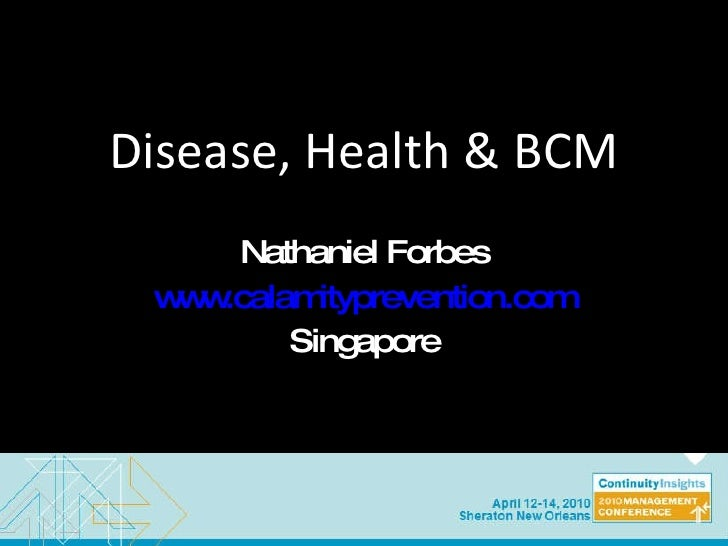 Disease, Health & BCM Nathaniel Forbes www.calamityprevention.com Singapore