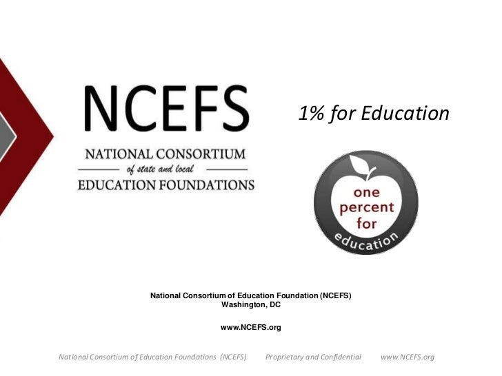 1% for Education<br />National Consortium of Education Foundation (NCEFS)Washington, DC<br />www.NCEFS.org<br />National C...
