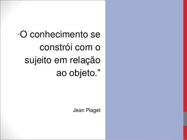 """""""O conhecimento seconstrói com osujeito em relaçãoao objeto.""""Jean Piaget"""