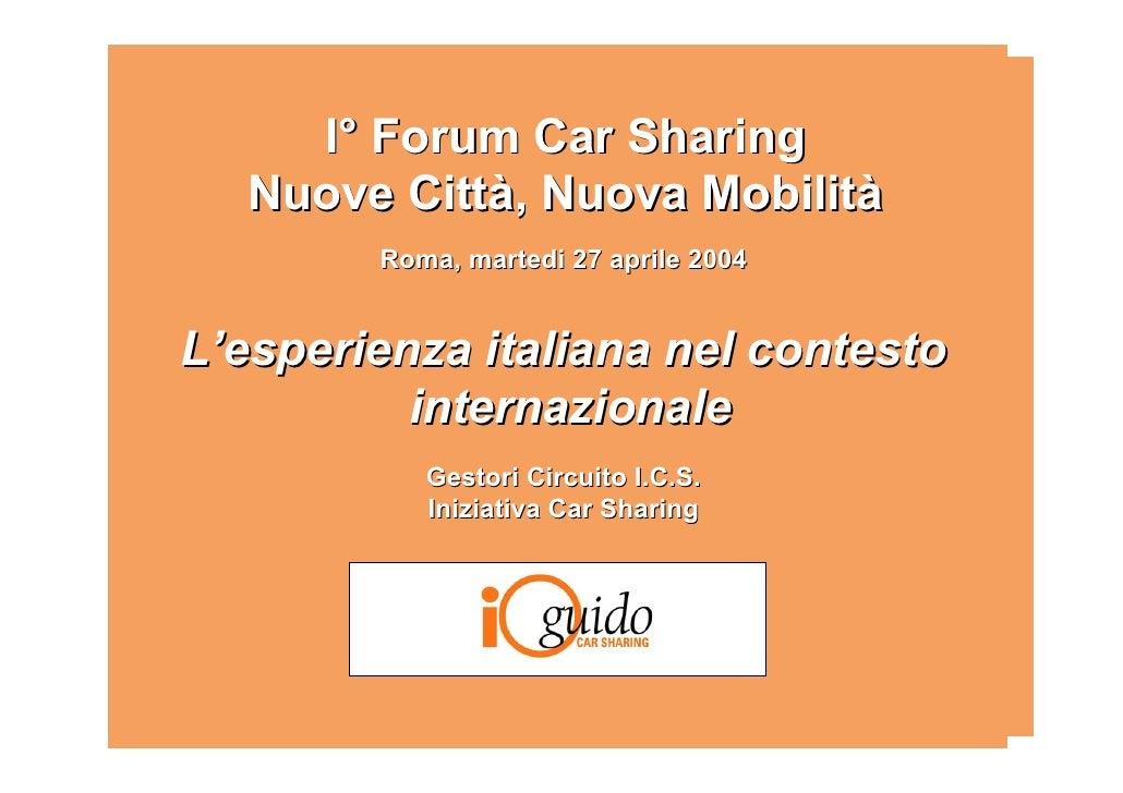 I° Forum Car Sharing   Nuove Città, Nuova Mobilità         Roma, martedi 27 aprile 2004   L'esperienza italiana nel contes...