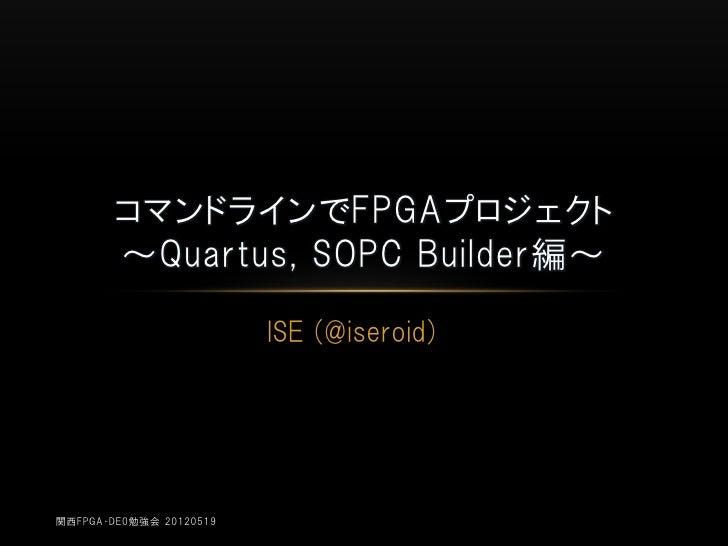コマンドラインでFPGAプロジェクト        ~Quartus, SOPC Builder編~                         ISE (@iseroid)関西FPGA・DE0勉強会 20120519