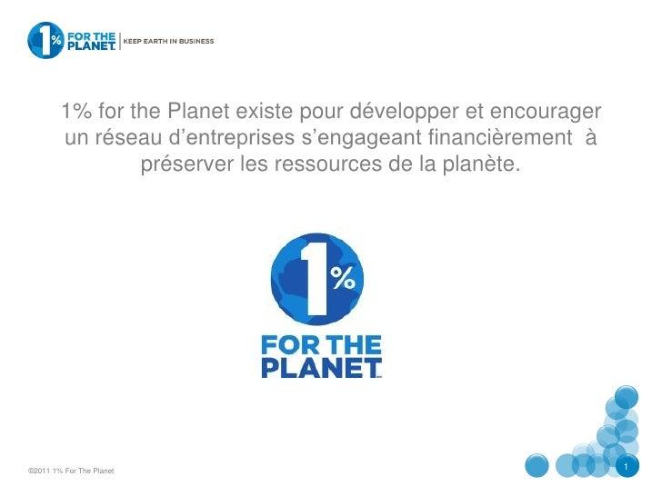 1% for the Planet existe pour développer et encourager        un réseau d'entreprises s'engageant financièrement à        ...