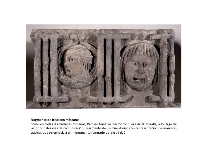Fragmento de friso con máscaras Como en todas las ciudades romanas, Barcino tenía las necrópolis fuera de la muralla, a lo...