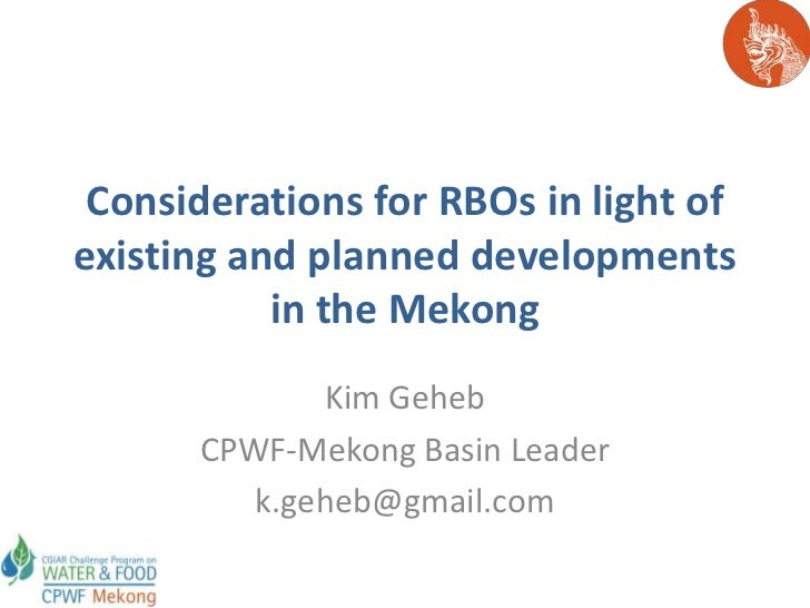 Considerations for RBOs in light ofexisting and planned developments           in the Mekong             Kim Geheb      CP...