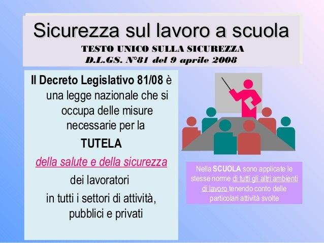 Sicurezza sul lavoro a scuolaSicurezza sul lavoro a scuola TESTO UNICO SULLA SICUREZZA D.L.GS. N°81 del 9 aprile 2008 Sicu...