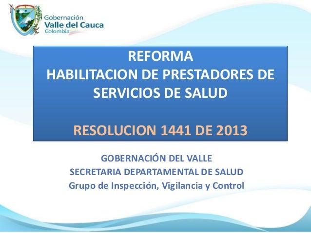 REFORMA HABILITACION DE PRESTADORES DE SERVICIOS DE SALUD RESOLUCION 1441 DE 2013 GOBERNACIÓN DEL VALLE SECRETARIA DEPARTA...