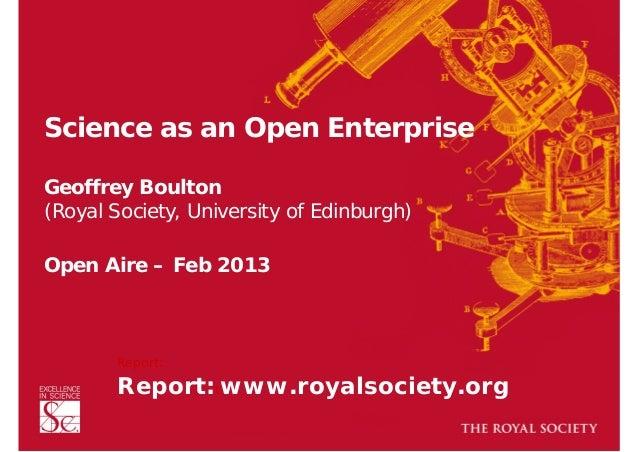 Science as an Open Enterprise Geoffrey Boulton (Royal Society, University of Edinburgh) Open Aire – Feb 2013  Report:  Re...