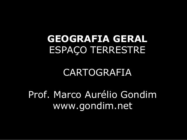 GEOGRAFIA GERAL   ESPAÇO TERRESTRE       CARTOGRAFIAProf. Marco Aurélio Gondim      www.gondim.net