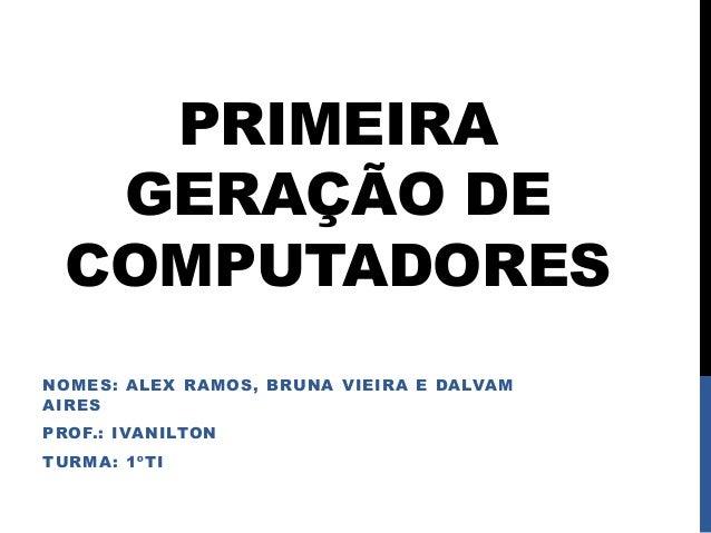 PRIMEIRA GERAÇÃO DE COMPUTADORES NOMES: ALEX RAMOS, BRUNA VIEIRA E DALVAM AIRES PROF.: IVANILTON TURMA: 1ºTI