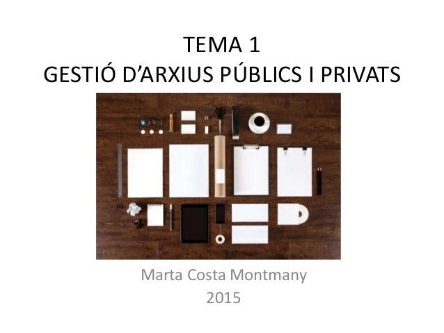 TEMA 1 GESTIÓ D'ARXIUS PÚBLICS I PRIVATS Marta Costa Montmany 2015
