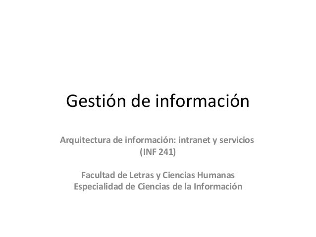Gestión de información Arquitectura de información: intranet y servicios (INF 241) Facultad de Letras y Ciencias Humanas E...