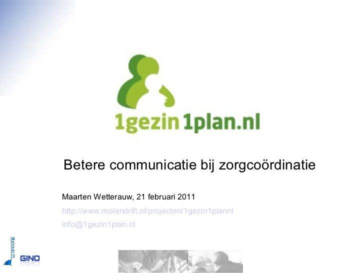 1gezin1plan.nl Betere communicatie bij zorgcoördinatie Maarten Wetterauw, 21 februari 2011 http://www.molendrift.nl/projec...